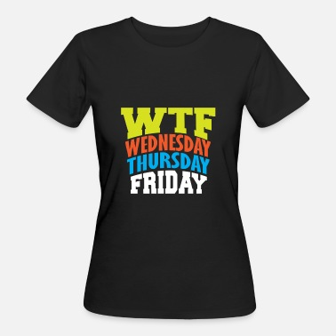 Wtf WTF Wednesday Thursday Friday - Women's Organic T-Shirt