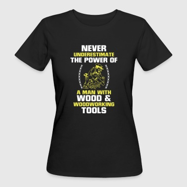 Wood NEVER UNDERESTIMATE A MAN WHO WORKS WITH WOOD! - Women's Organic T-Shirt