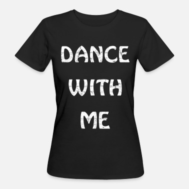 Dance With Me Dance with me - Women's Organic T-Shirt