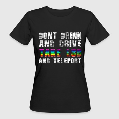 Dont drink & drive, take LSD and teleport - Women's Organic T-shirt