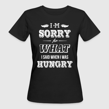 I'm sorry for what I said when I was hungry - Women's Organic T-shirt