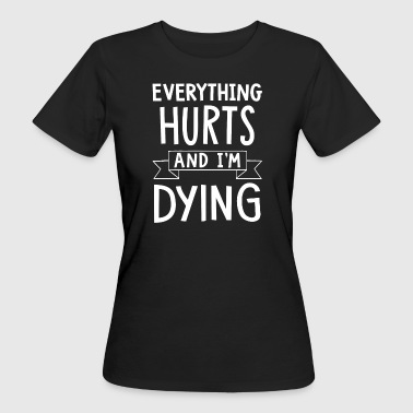 Everything Hurts And I'm Dying - Frauen Bio-T-Shirt