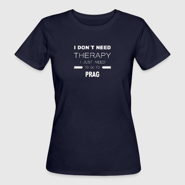 i dont need therapy i just need to go to PRAG - Frauen Bio-T-Shirt