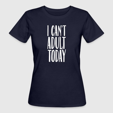I Can't Adult Today - Frauen Bio-T-Shirt