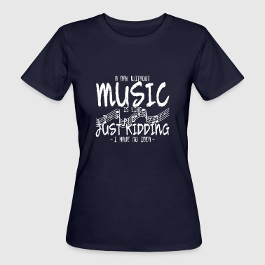 A DAY WITHOUT MUSIC IS LIKE JUST KIDDING I HAVE - Women's Organic T-shirt