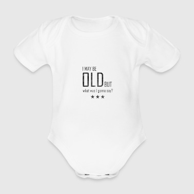 I MAY BE OLD BUT what I'm gonna say Tee Shirt - Organic Short-sleeved Baby Bodysuit