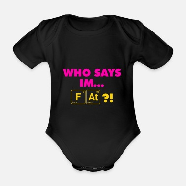 Periodic Table Elements Who says I am Fat - Organic Short-sleeved Baby Bodysuit