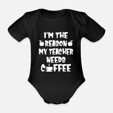 Funny Fitness I'm The Reason My Teacher Needs Coffee Funny - Organic Short-Sleeved Baby Bodysuit