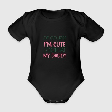 Of course I'm cute, look at my daddy - Babybody - Organic Short-sleeved Baby Bodysuit