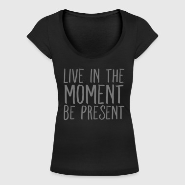 Live In The Moment - Be Present - Frauen T-Shirt mit U-Ausschnitt