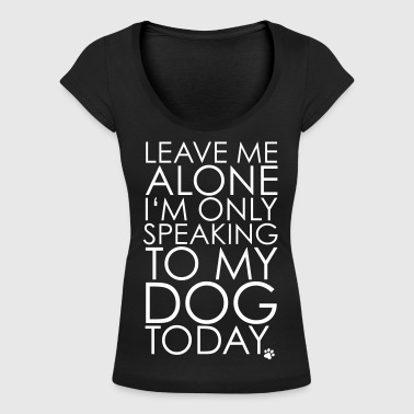 Leave Leave me Alone, I'm only speaking to my dog today. - Women's Scoop Neck T-Shirt