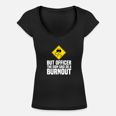 Officer But Officer The Sign Said Do A Burnout Auto Tuner - Women's Scoop-Neck T-Shirt