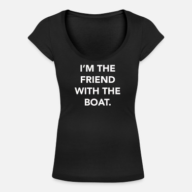 Boating I'm the friend with the boat Funny boating product - Women's Scoop-Neck T-Shirt