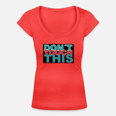 Dont Touch dont touch this - Women's Scoop-Neck T-Shirt