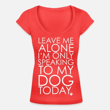 Hundebesitzer Leave me Alone, I'm only speaking to my dog today. - Frauen T-Shirt mit U-Ausschnitt
