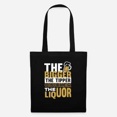 Liquor The Bigger the Tipper the quicker the Liquor  - Tote Bag