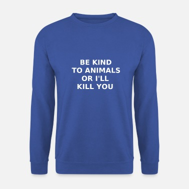 be kind to animals or I'll kill you white - Unisex Sweatshirt