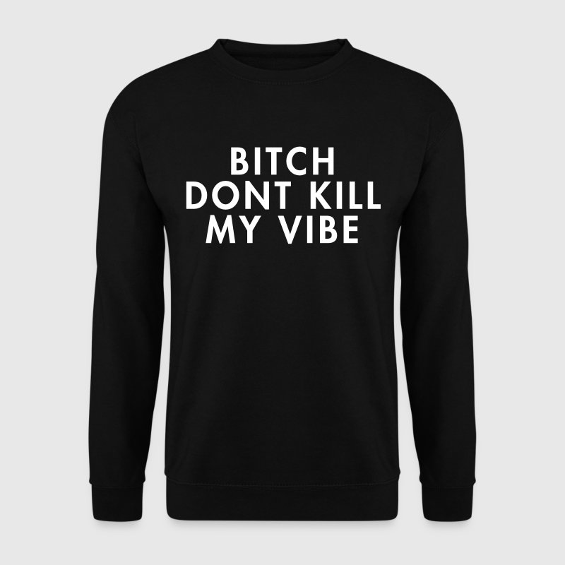 Bitch don't kill my vibe - Mannen sweater