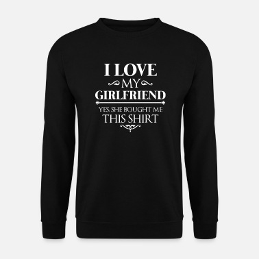 I Love I love my girlfriend yes she bought me this shirt - Mannen sweater