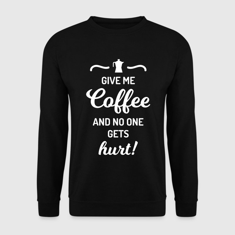 give me coffee no one gets hurt Spruch Kaffee - Mannen sweater