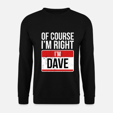 Right Of Course I'm Right I'm Dave Tshirt Funny David - Unisex Sweatshirt
