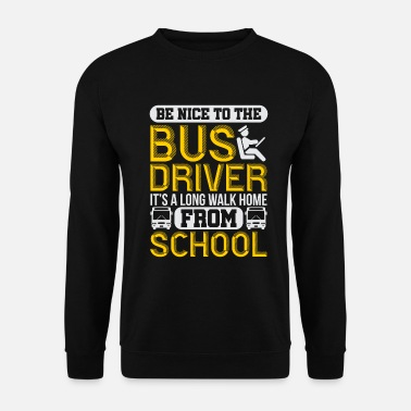School School Bus Driver Be Nice To The Bus Driver It's - Unisex Sweatshirt