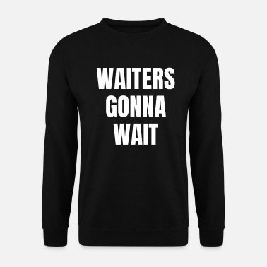 Wait Waiters will wait Wait waiters will wait - Unisex Sweatshirt
