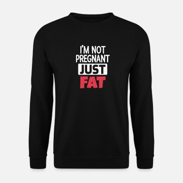 Fat I am not pregnant only fat - Unisex Sweatshirt