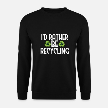 Ecofriendly I'd Rather Be Recycling Ecofriendly Environmental - Men's Sweatshirt