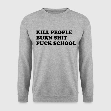 Kill people, burn shit, fuck school - Men's Sweatshirt