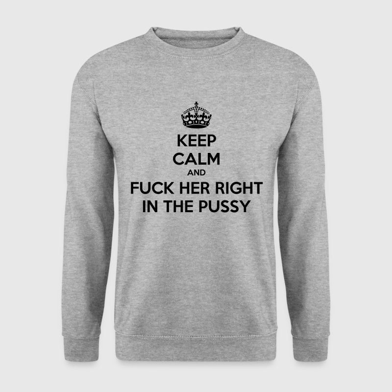Keep calm and fuck her right in the pussy - Men's Sweatshirt