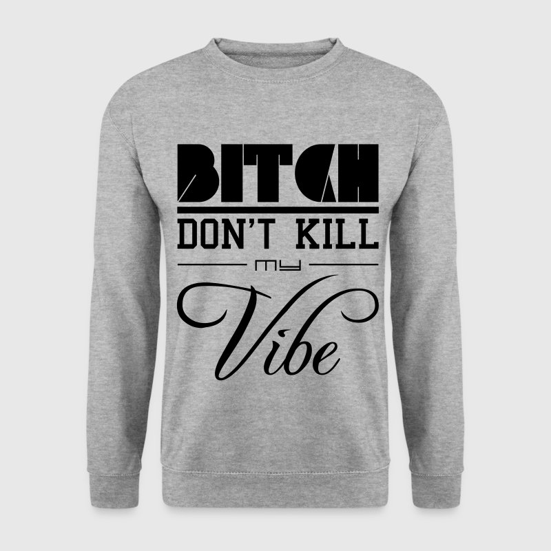 Bitch dont kill my vibe - Männer Pullover