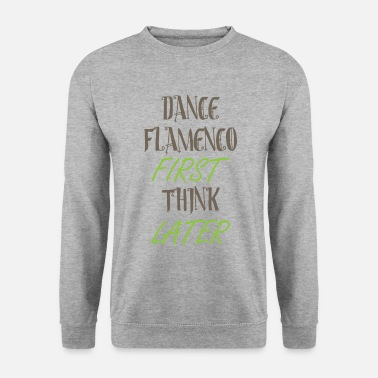 Dance flamenco first think later - Unisex Sweatshirt