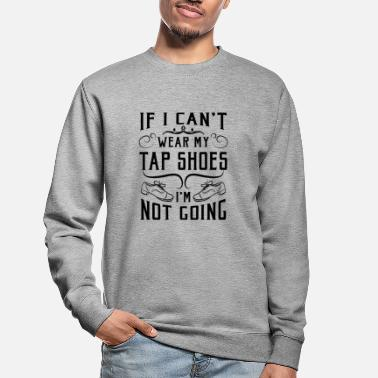 Wear If i can't wear my tap shoes i'm not going - Unisex pusero
