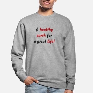 A healthy earth for a great life! - Unisex Sweatshirt