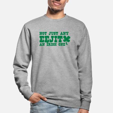 Eejit NOT JUST any EEJIT and Irish one! shamrock - Unisex Sweatshirt