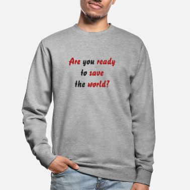 Are you ready to save the world? - Unisex Sweatshirt