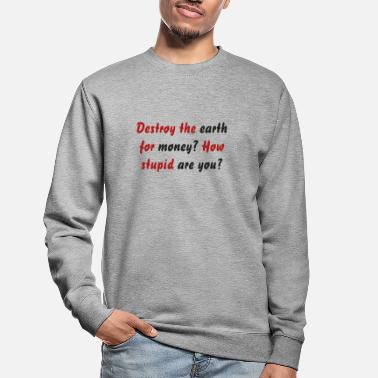 Destroy the earth for money? How stupid are you? - Unisex Sweatshirt
