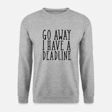 Unemployed Go Away I Have A Deadline - Men's Sweatshirt