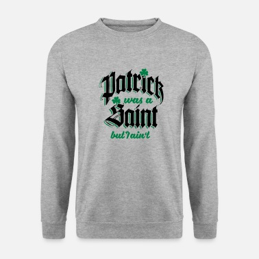 Day St Patrick was Saint but I Aint - Unisex sweater