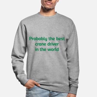 Driver Probably the best crane driver in the wo - Unisex Sweatshirt