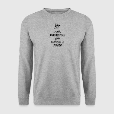 Fuck Everything And Become A Pirate - Men's Sweatshirt