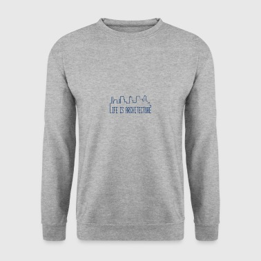 Architect / Architecture: Life Is Architecture - Men's Sweatshirt