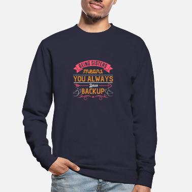Being sisters means you always have backup - Unisex Sweatshirt