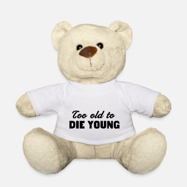Die Too Old to Die Young - Teddy Bear