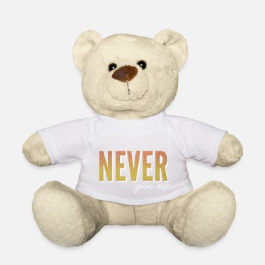 Never Give Up Never give up / never give up - Teddy Bear