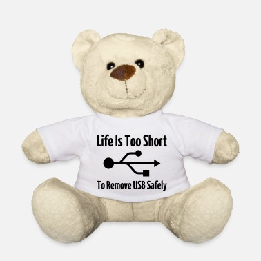 Life Is Too Short To Remove USB Safely - Teddy Bear
