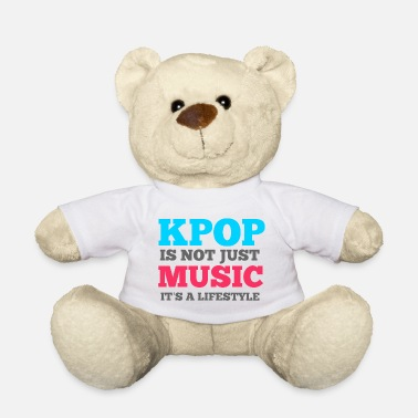 K Pop KPOP IS NOT JUST MUSIC, IT'S A LIFESTYLE - Teddy Bear