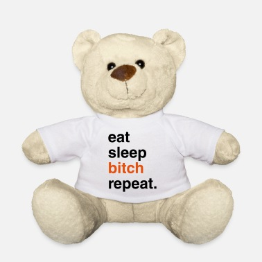 Snore EAT SLEEP bitch REPEAT - Teddy Bear