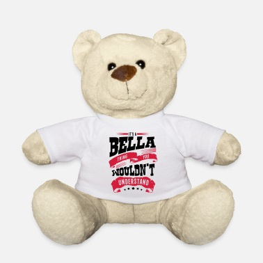 Bella bella name thing you wouldnt understand - Teddy Bear